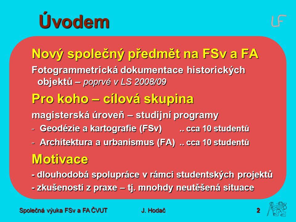 Společná výuka FSv a FA ČVUT2 J. Hodač Úvodem Nový společný předmět na FSv a FA Fotogrammetrická dokumentace historických objektů – poprvé v LS 2008/0