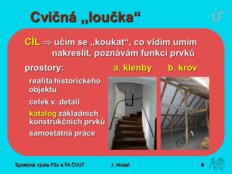 """Společná výuka FSv a FA ČVUT6 J. Hodač Cvičná,,loučka"""" CÍL  učím se,,koukat"""", co vidím umím nakreslit, poznávám funkci prvků prostory: a. klenbyb. kr"""