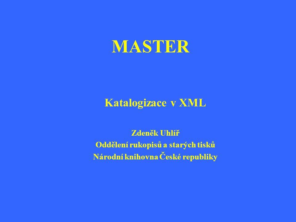 MASTER Katalogizace v XML Zdeněk Uhlíř Oddělení rukopisů a starých tisků Národní knihovna České republiky