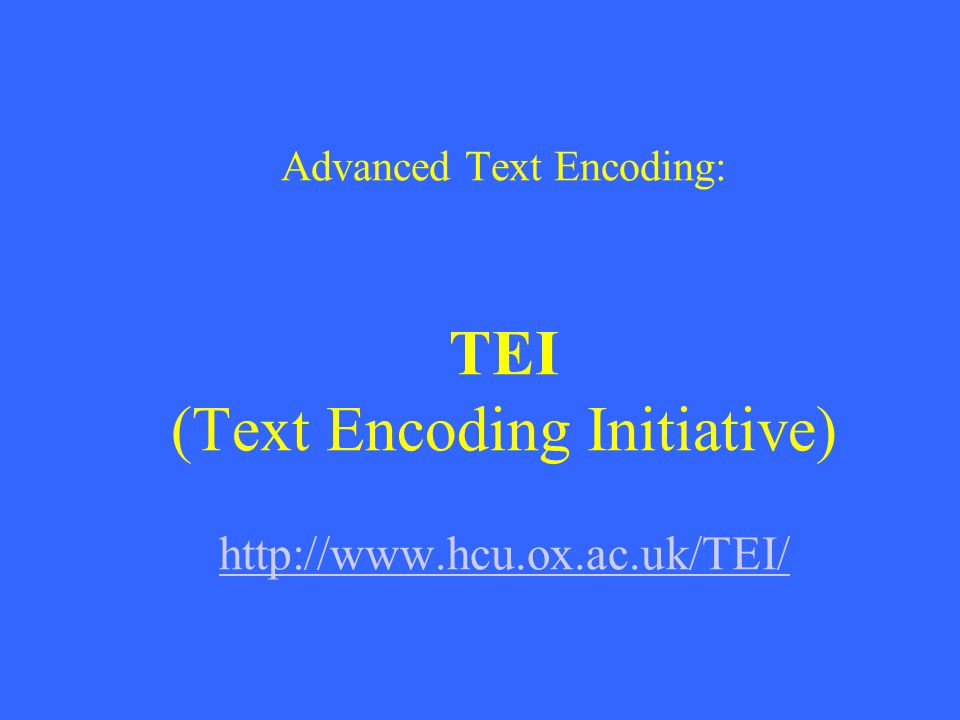 Advanced Text Encoding: TEI (Text Encoding Initiative) http://www.hcu.ox.ac.uk/TEI/ http://www.hcu.ox.ac.uk/TEI/