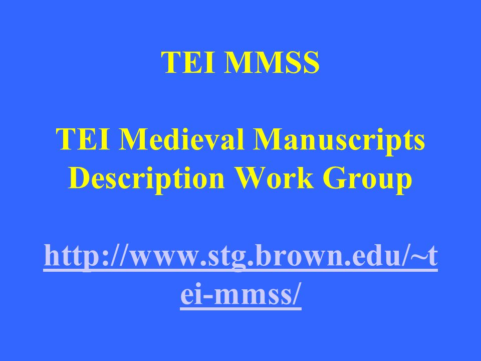TEI MMSS TEI Medieval Manuscripts Description Work Group http://www.stg.brown.edu/~t ei-mmss/ http://www.stg.brown.edu/~t ei-mmss/
