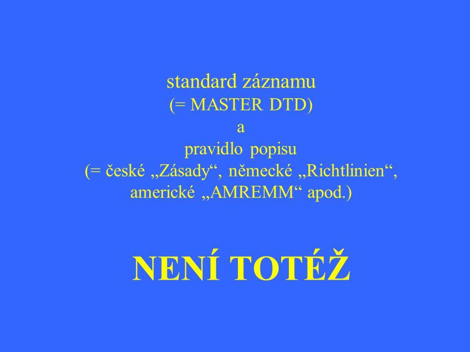 """standard záznamu (= MASTER DTD) a pravidlo popisu (= české """"Zásady"""", německé """"Richtlinien"""", americké """"AMREMM"""" apod.) NENÍ TOTÉŽ"""