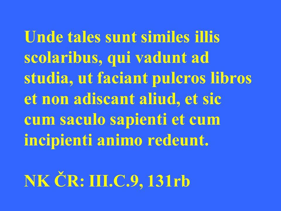 Unde tales sunt similes illis scolaribus, qui vadunt ad studia, ut faciant pulcros libros et non adiscant aliud, et sic cum saculo sapienti et cum incipienti animo redeunt.