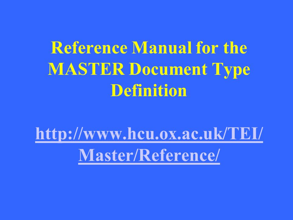 Reference Manual for the MASTER Document Type Definition http://www.hcu.ox.ac.uk/TEI/ Master/Reference/ http://www.hcu.ox.ac.uk/TEI/ Master/Reference/