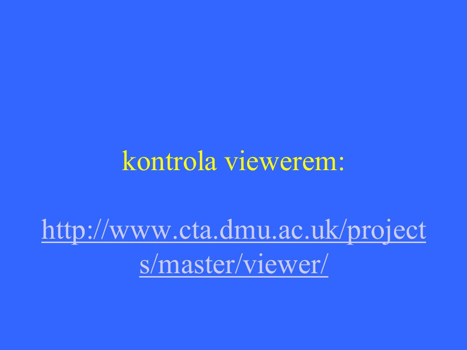 kontrola viewerem: http://www.cta.dmu.ac.uk/project s/master/viewer/ http://www.cta.dmu.ac.uk/project s/master/viewer/