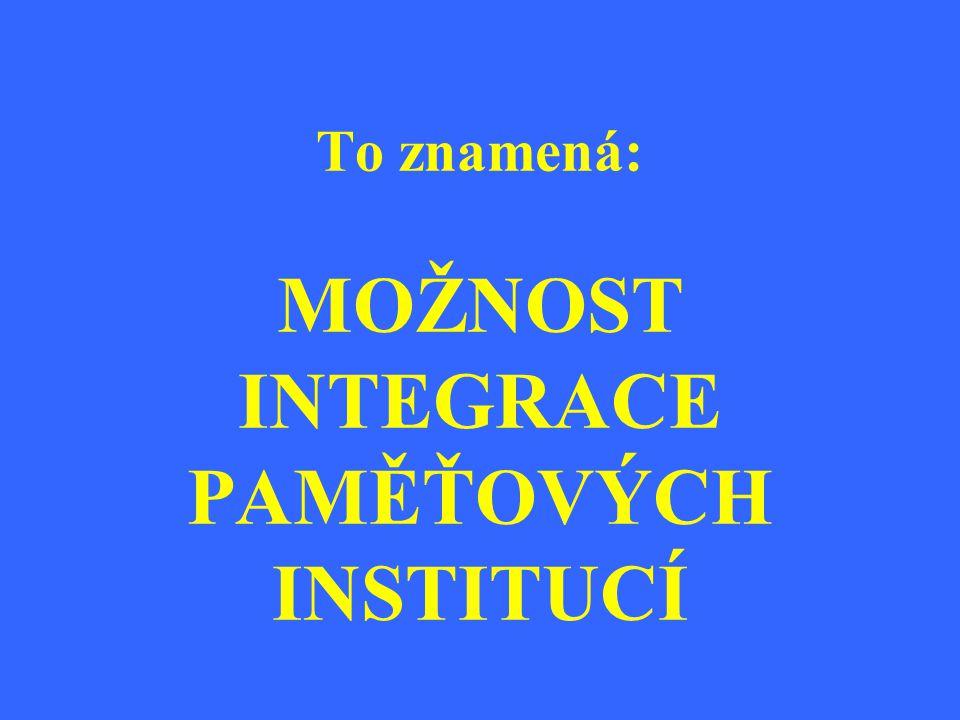 To znamená: MOŽNOST INTEGRACE PAMĚŤOVÝCH INSTITUCÍ