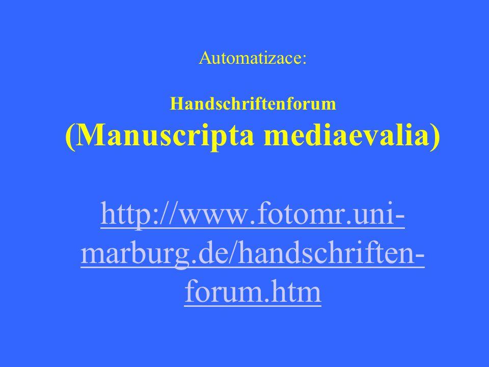 Automatizace: Handschriftenforum (Manuscripta mediaevalia) http://www.fotomr.uni- marburg.de/handschriften- forum.htm http://www.fotomr.uni- marburg.de/handschriften- forum.htm
