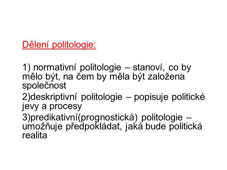 Dělení politologie: 1) normativní politologie – stanoví, co by mělo být, na čem by měla být založena společnost 2)deskriptivní politologie – popisuje politické jevy a procesy 3)predikativní(prognostická) politologie – umožňuje předpokládat, jaká bude politická realita