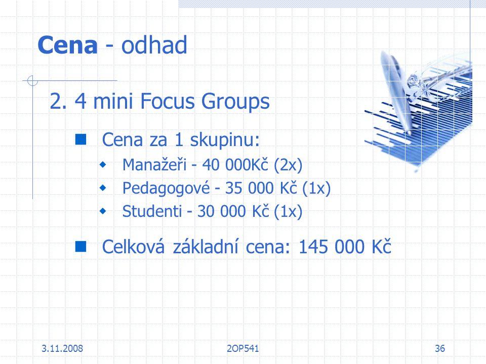 3.11.20082OP54136 Cena - odhad 2. 4 mini Focus Groups Cena za 1 skupinu:  Manažeři - 40 000Kč (2x)  Pedagogové - 35 000 Kč (1x)  Studenti - 30 000