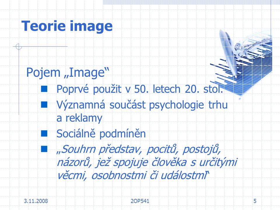 """3.11.20082OP5415 Teorie image Pojem """"Image"""" Poprvé použit v 50. letech 20. stol. Významná součást psychologie trhu a reklamy Sociálně podmíněn """"Souhrn"""