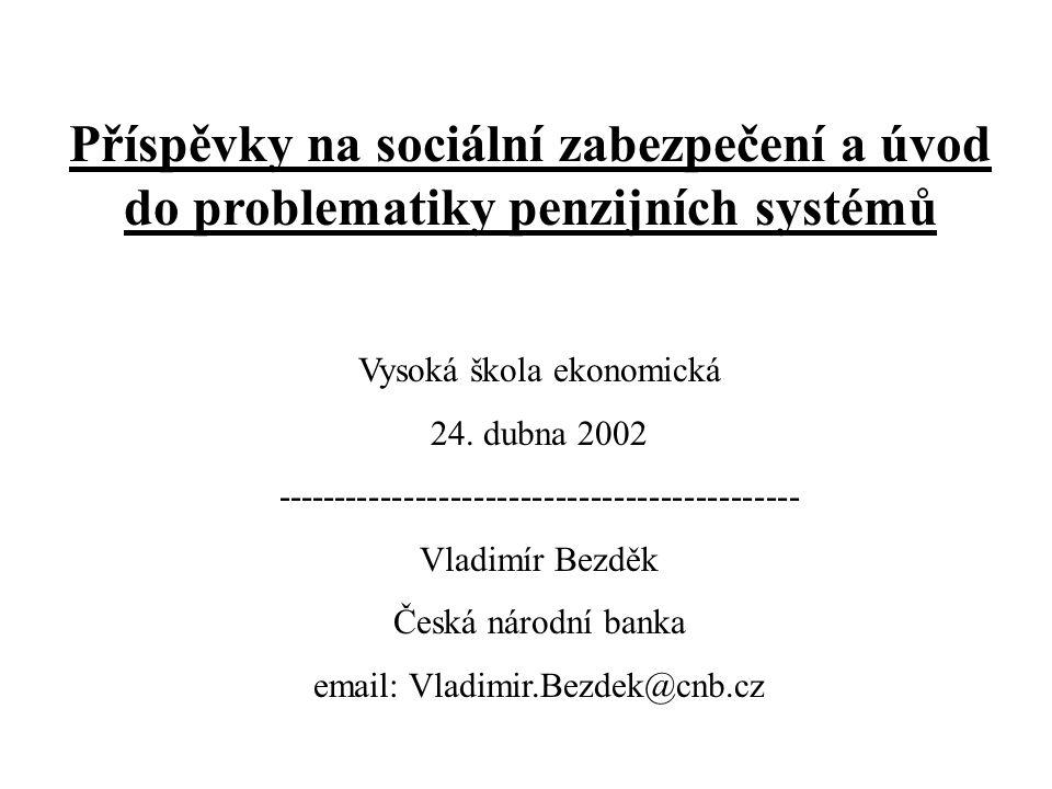 Struktura přednášky Příspěvky na sociální zabezpečení: - základní přístupy k sociálnímu zabezpečení (SZ); na co vše se SZ vztahuje; velikost příspěvkové sazby; mezinárodní srovnání Úvod do problematiky penzijních systémů: - proč zrovna penzijní systémy (PS); základní pojmy; mezinárodní komparace; možné přístupy k reformě PS; popis PS v ČR; simulace vývoje PS v ČR; reforma PS v ČR