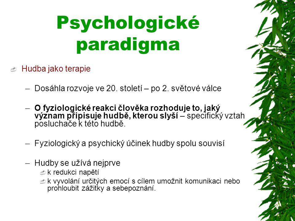 Psychologické paradigma  Hudba jako terapie –Dosáhla rozvoje ve 20. století – po 2. světové válce –O fyziologické reakci člověka rozhoduje to, jaký v
