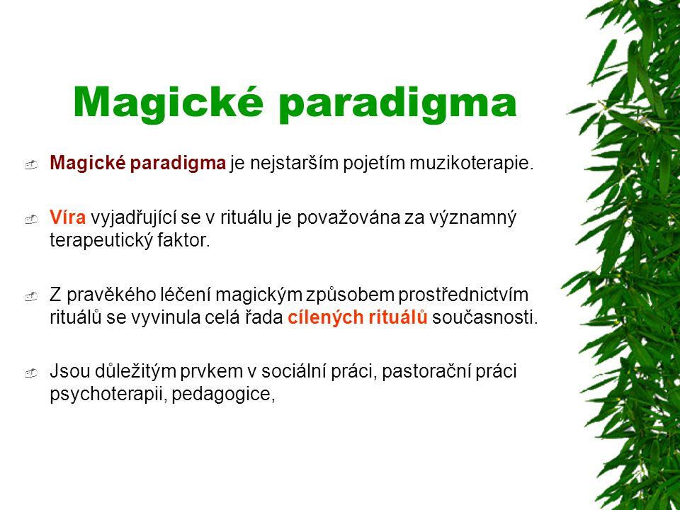Magické paradigma  Magické paradigma je nejstarším pojetím muzikoterapie.  Víra vyjadřující se v rituálu je považována za významný terapeutický fakt