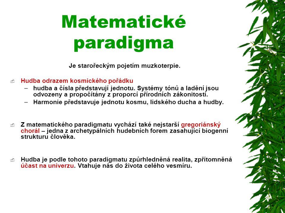 Matematické paradigma Je starořeckým pojetím muzkoterpie.  Hudba odrazem kosmického pořádku –hudba a čísla představují jednotu. Systémy tónů a ladění