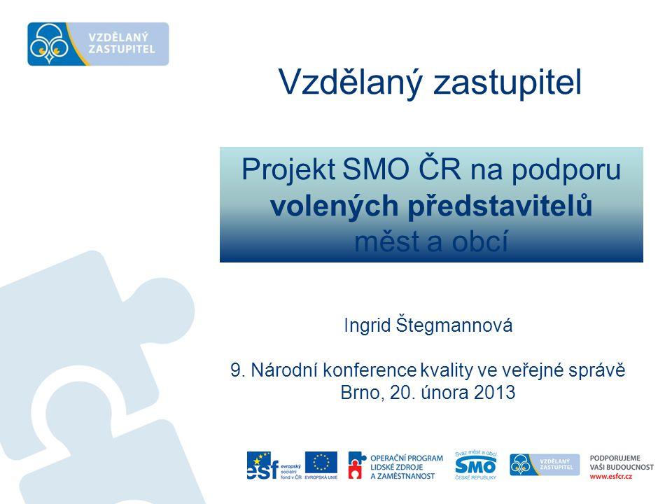 Projekt SMO ČR na podporu volených představitelů měst a obcí Ingrid Štegmannová 9. Národní konference kvality ve veřejné správě Brno, 20. února 2013 V