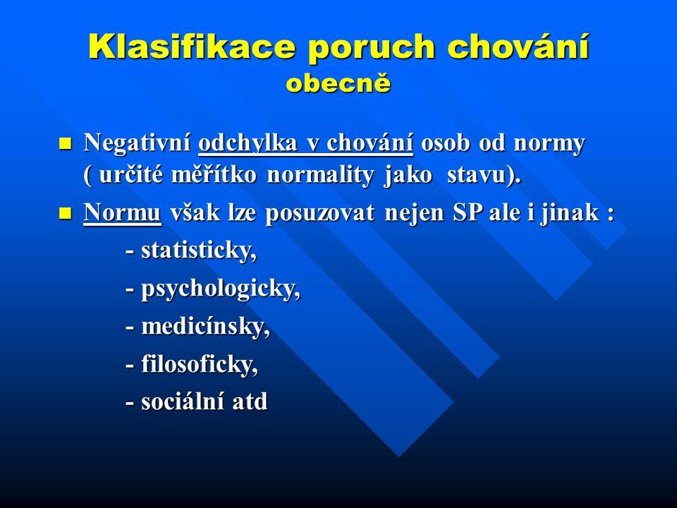 Klasifikace poruch chování obecně Negativní odchylka v chování osob od normy ( určité měřítko normality jako stavu). Negativní odchylka v chování osob