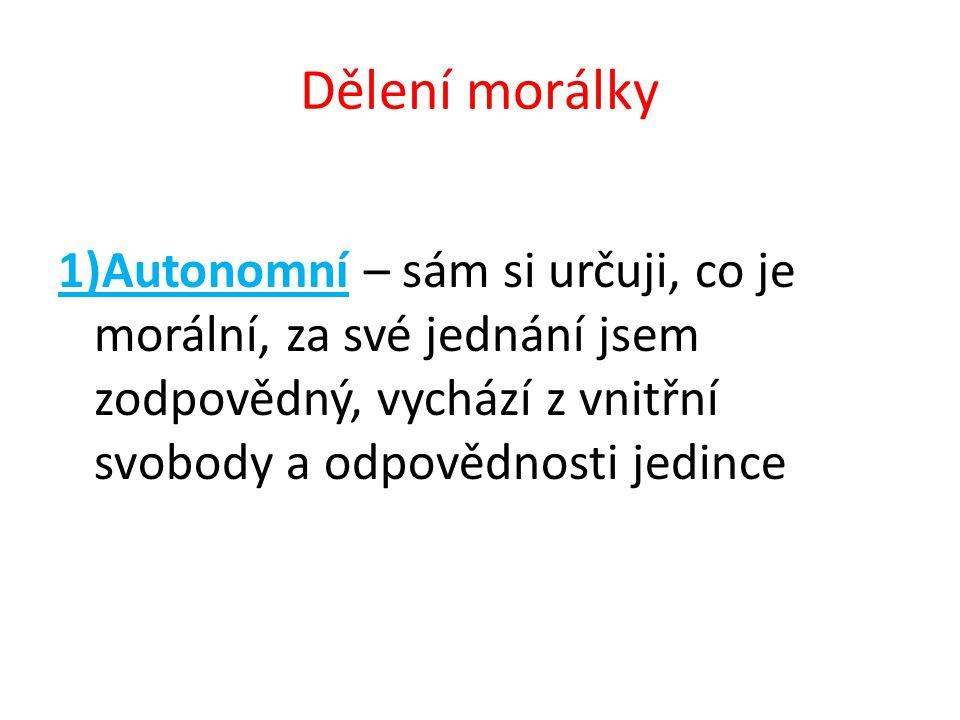 Dělení morálky 1)Autonomní – sám si určuji, co je morální, za své jednání jsem zodpovědný, vychází z vnitřní svobody a odpovědnosti jedince