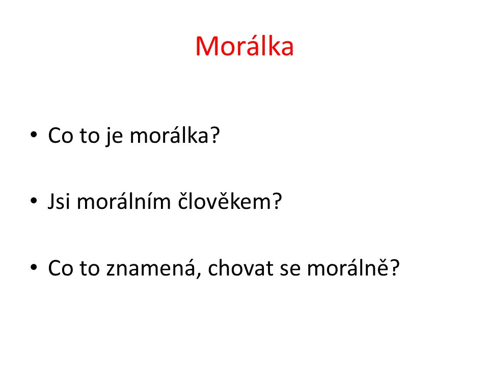 Morálka Co to je morálka? Jsi morálním člověkem? Co to znamená, chovat se morálně?