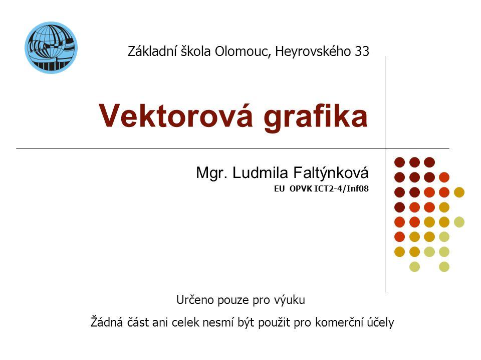 Vektorová grafika Mgr. Ludmila Faltýnková EU OPVK ICT2-4/Inf08 Základní škola Olomouc, Heyrovského 33 Určeno pouze pro výuku Žádná část ani celek nesm