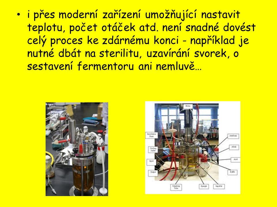 i přes moderní zařízení umožňující nastavit teplotu, počet otáček atd. není snadné dovést celý proces ke zdárnému konci - například je nutné dbát na s