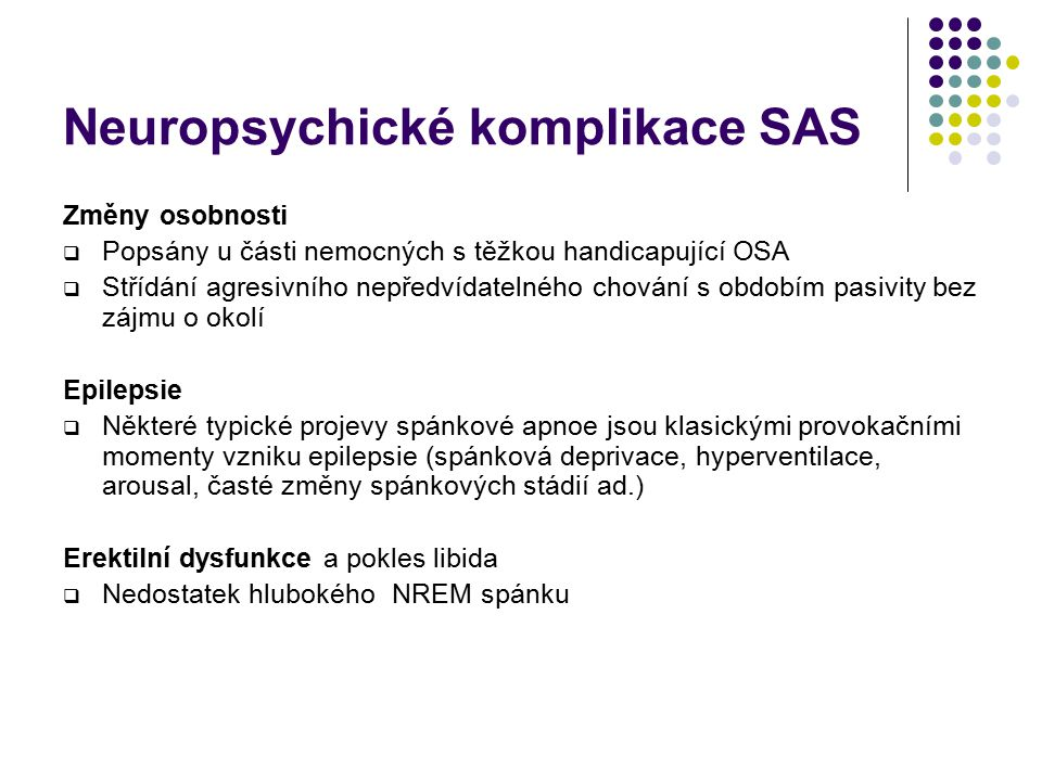 Neuropsychické komplikace SAS Kognitivní deficit  Zvýšená únavnost a nesoustředěnost – nejčastější symptom; často se projeví ve zpomalené reaktibilitě (visuálně-motorický test)  Postižení frontálních funkcí (např.