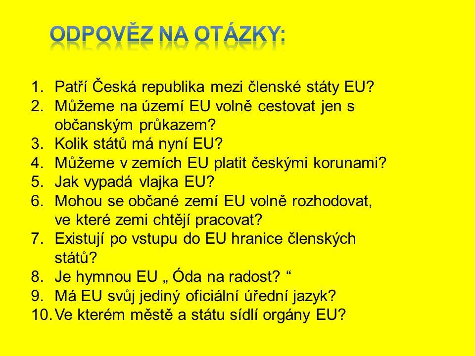 1.Patří Česká republika mezi členské státy EU? 2.Můžeme na území EU volně cestovat jen s občanským průkazem? 3.Kolik států má nyní EU? 4.Můžeme v zemí