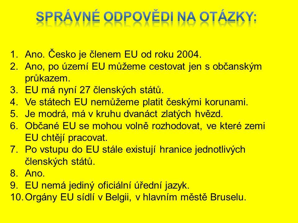 1.Ano. Česko je členem EU od roku 2004. 2.Ano, po území EU můžeme cestovat jen s občanským průkazem. 3.EU má nyní 27 členských států. 4.Ve státech EU