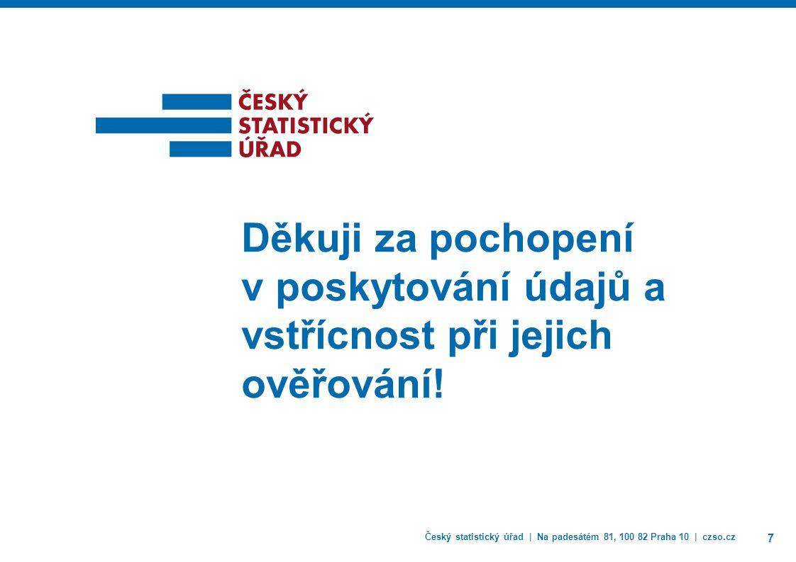 Český statistický úřad | Na padesátém 81, 100 82 Praha 10 | czso.cz 7 Děkuji za pochopení v poskytování údajů a vstřícnost při jejich ověřování!