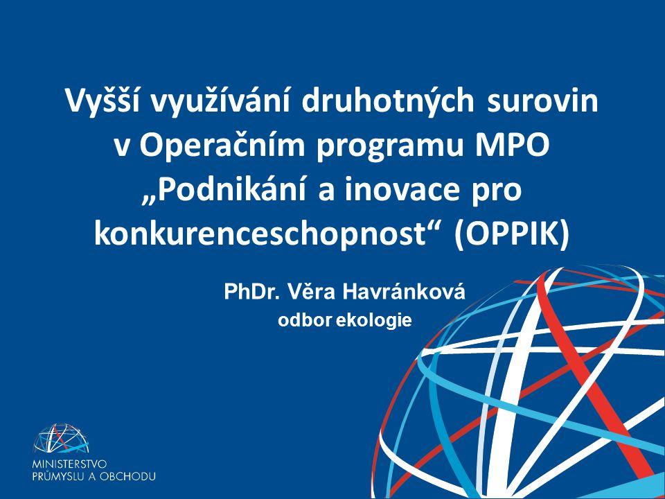 """Vyšší využívání druhotných surovin v Operačním programu MPO """"Podnikání a inovace pro konkurenceschopnost"""" (OPPIK) PhDr. Věra Havránková odbor ekologie"""