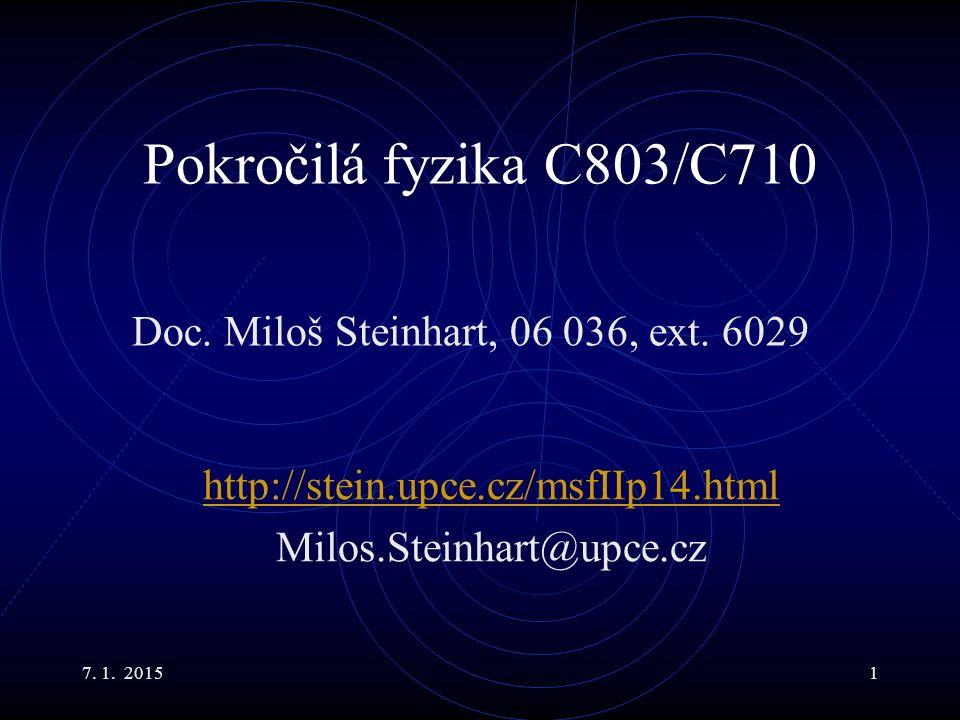 7. 1. 20151 Pokročilá fyzika C803/C710 Doc. Miloš Steinhart, 06 036, ext. 6029 http://stein.upce.cz/msfIIp14.html Milos.Steinhart@upce.cz