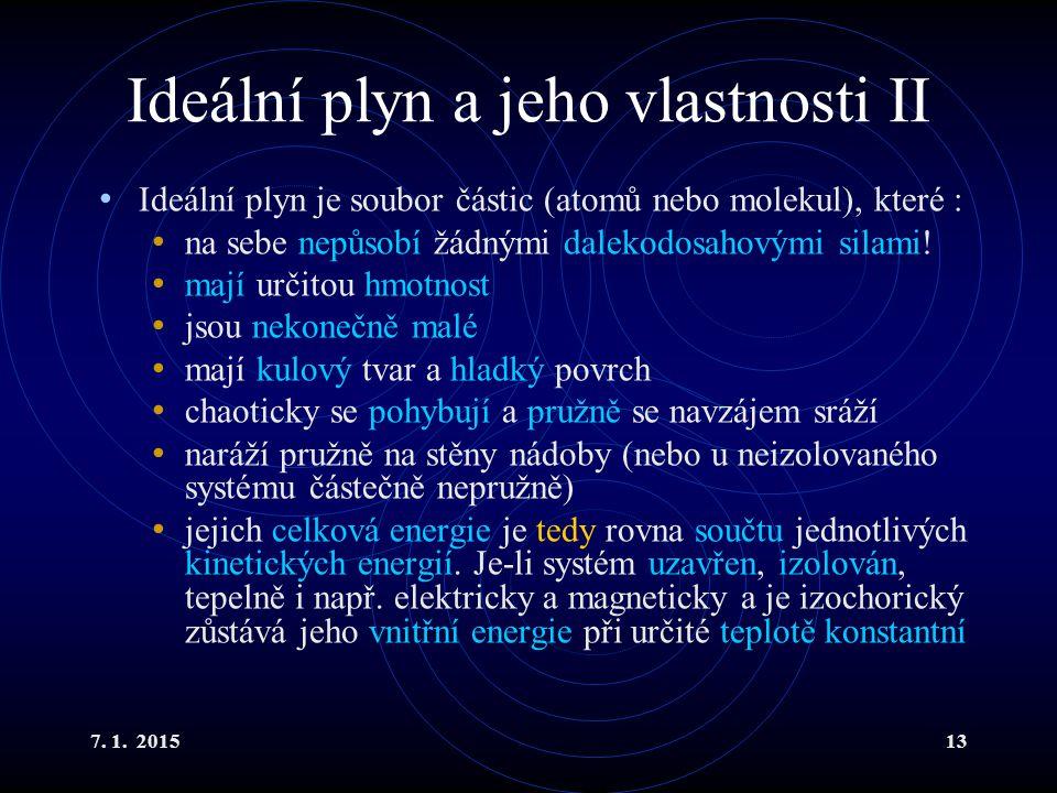 7. 1. 201513 Ideální plyn a jeho vlastnosti II Ideální plyn je soubor částic (atomů nebo molekul), které : na sebe nepůsobí žádnými dalekodosahovými s