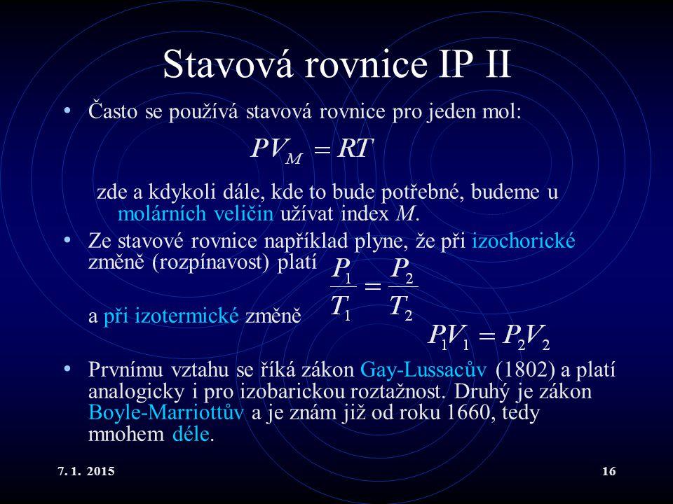 7. 1. 201516 Stavová rovnice IP II Často se používá stavová rovnice pro jeden mol: zde a kdykoli dále, kde to bude potřebné, budeme u molárních veliči