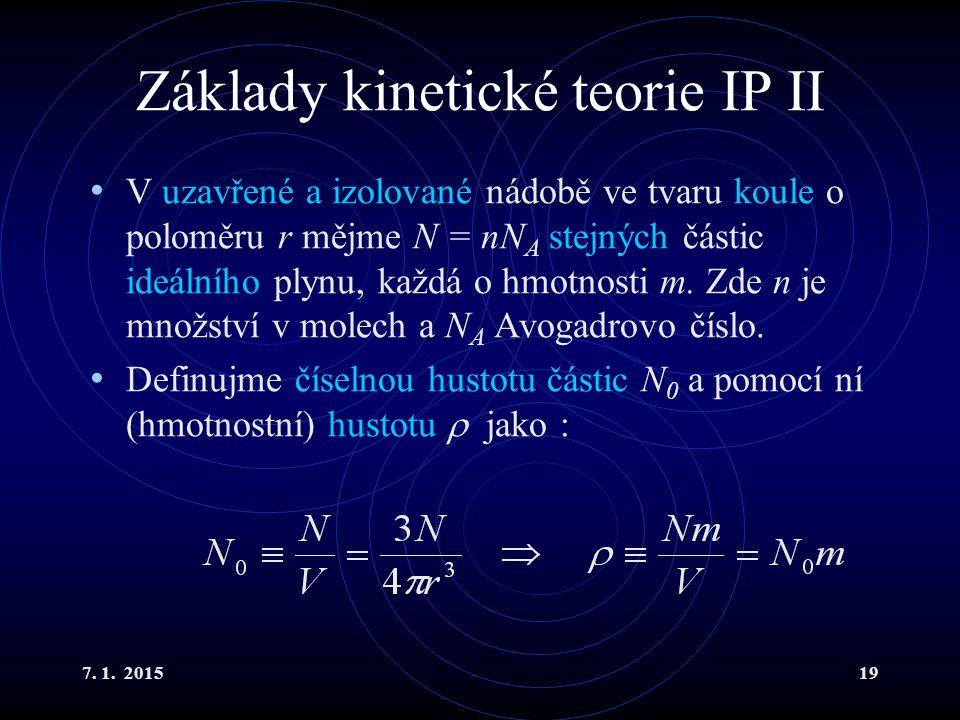 7. 1. 201519 Základy kinetické teorie IP II V uzavřené a izolované nádobě ve tvaru koule o poloměru r mějme N = nN A stejných částic ideálního plynu,