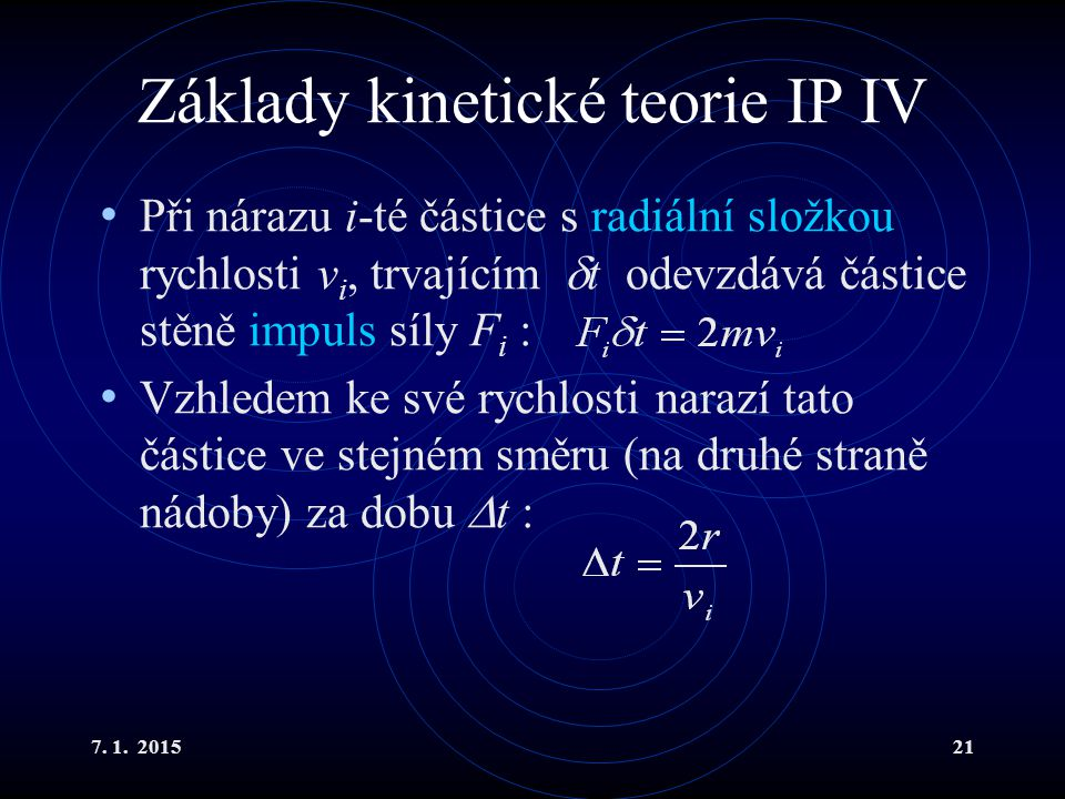 7. 1. 201521 Základy kinetické teorie IP IV Při nárazu i-té částice s radiální složkou rychlosti v i, trvajícím  t odevzdává částice stěně impuls síl