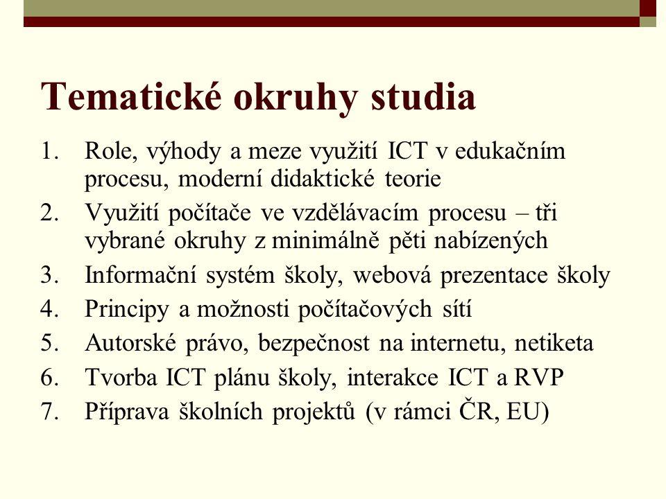 Tematické okruhy studia 1.Role, výhody a meze využití ICT v edukačním procesu, moderní didaktické teorie 2.Využití počítače ve vzdělávacím procesu – tři vybrané okruhy z minimálně pěti nabízených 3.Informační systém školy, webová prezentace školy 4.Principy a možnosti počítačových sítí 5.Autorské právo, bezpečnost na internetu, netiketa 6.Tvorba ICT plánu školy, interakce ICT a RVP 7.Příprava školních projektů (v rámci ČR, EU)