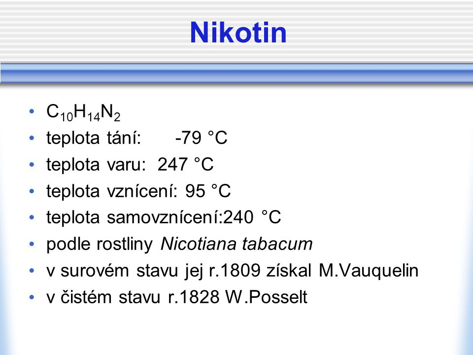 Nikotin C 10 H 14 N 2 teplota tání: -79 °C teplota varu: 247 °C teplota vznícení: 95 °C teplota samovznícení:240 °C podle rostliny Nicotiana tabacum v