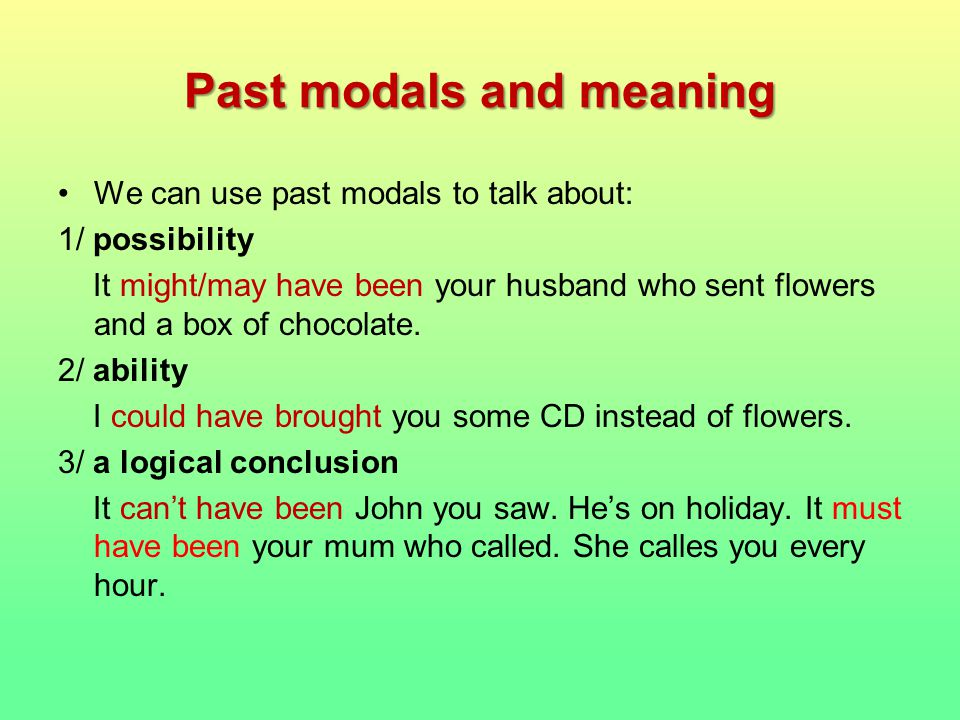 Past modals and meaning We can use past modals to talk about: 1/ possibility It might/may have been your husband who sent flowers and a box of chocolate.