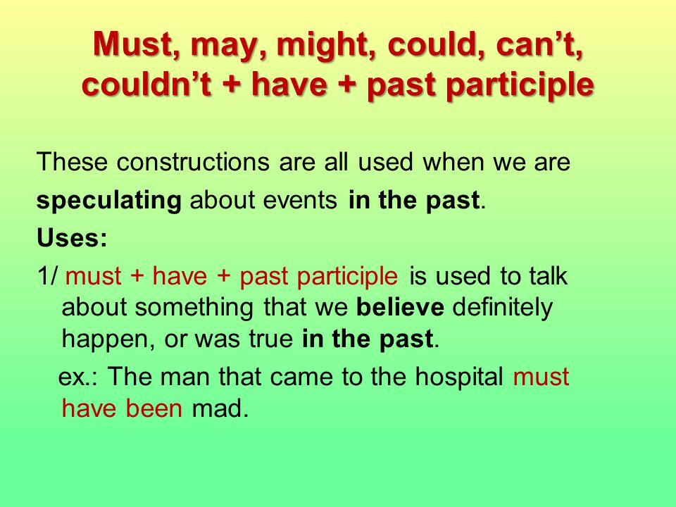 Must, may, might, could, can't, couldn't + have + past participle These constructions are all used when we are speculating about events in the past.