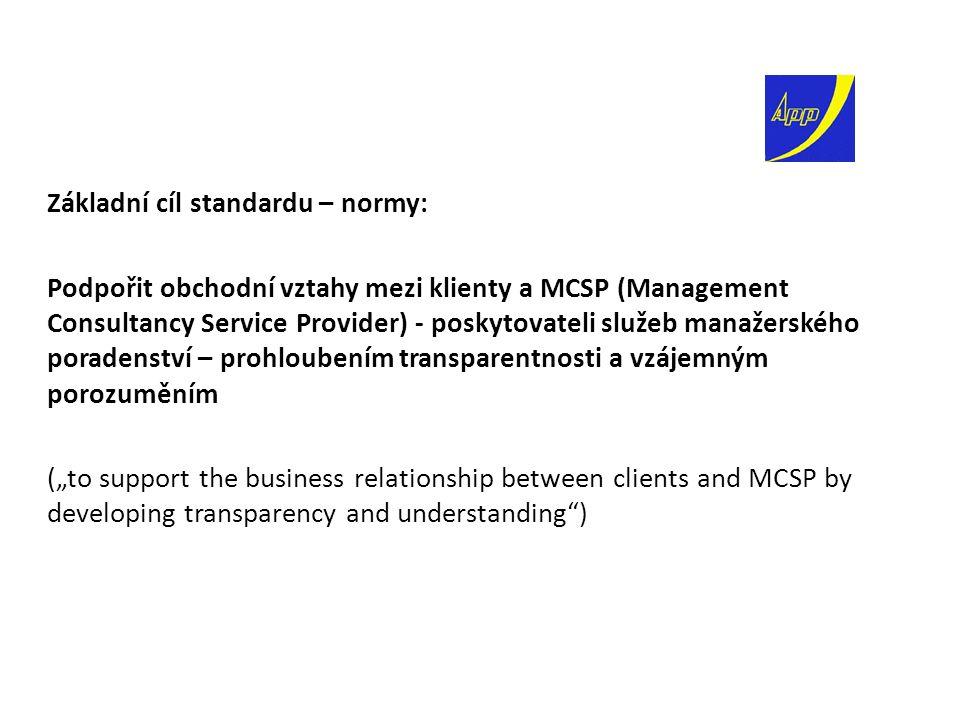 """Základní cíl standardu – normy: Podpořit obchodní vztahy mezi klienty a MCSP (Management Consultancy Service Provider) - poskytovateli služeb manažerského poradenství – prohloubením transparentnosti a vzájemným porozuměním (""""to support the business relationship between clients and MCSP by developing transparency and understanding )"""