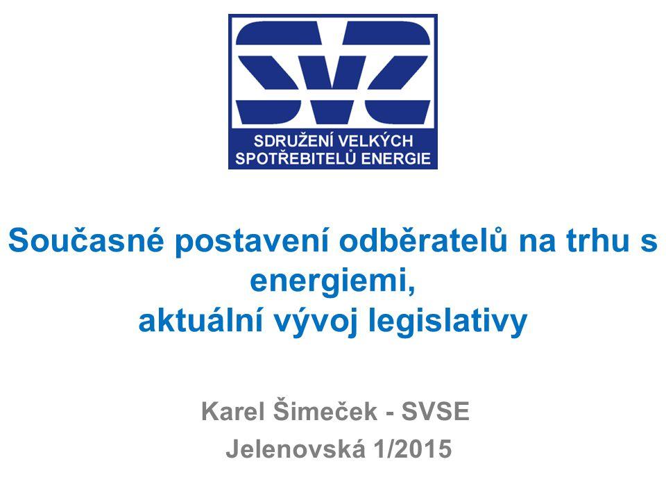 Současné postavení odběratelů na trhu s energiemi, aktuální vývoj legislativy Karel Šimeček - SVSE Jelenovská 1/2015
