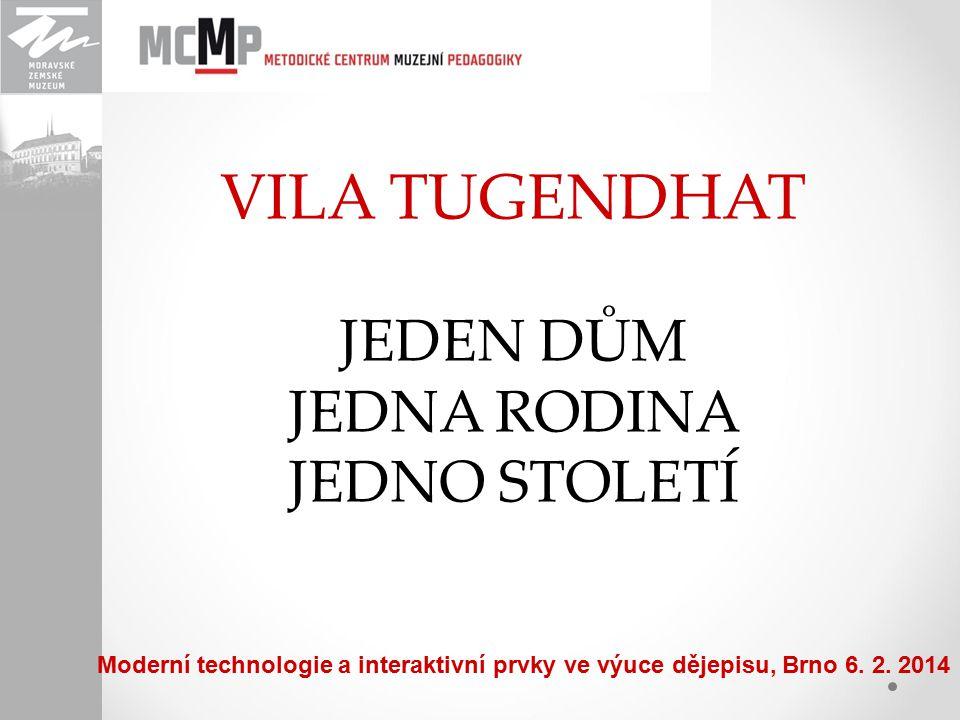 VILA TUGENDHAT JEDEN DŮM JEDNA RODINA JEDNO STOLETÍ Moderní technologie a interaktivní prvky ve výuce dějepisu, Brno 6. 2. 2014
