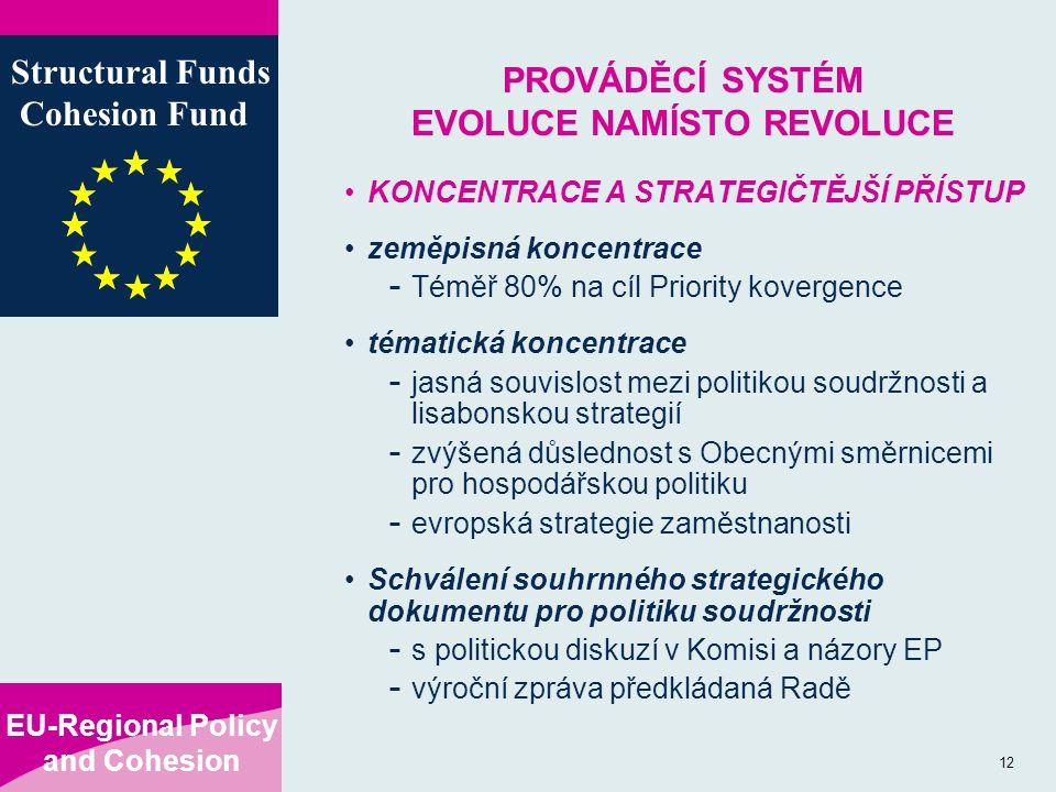 EU-Regional Policy and Cohesion Structural Funds Cohesion Fund 12 PROVÁDĚCÍ SYSTÉM EVOLUCE NAMÍSTO REVOLUCE KONCENTRACE A STRATEGIČTĚJŠÍ PŘÍSTUP zeměpisná koncentrace - Téměř 80% na cíl Priority kovergence tématická koncentrace - jasná souvislost mezi politikou soudržnosti a lisabonskou strategií - zvýšená důslednost s Obecnými směrnicemi pro hospodářskou politiku - evropská strategie zaměstnanosti Schválení souhrnného strategického dokumentu pro politiku soudržnosti - s politickou diskuzí v Komisi a názory EP - výroční zpráva předkládaná Radě