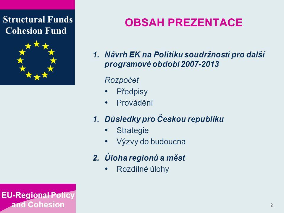 EU-Regional Policy and Cohesion Structural Funds Cohesion Fund 2 OBSAH PREZENTACE 1.Návrh EK na Politiku soudržnosti pro další programové období 2007-2013 Rozpočet Předpisy Provádění 1.Důsledky pro Českou republiku Strategie Výzvy do budoucna 2.Úloha regionů a měst Rozdílné úlohy