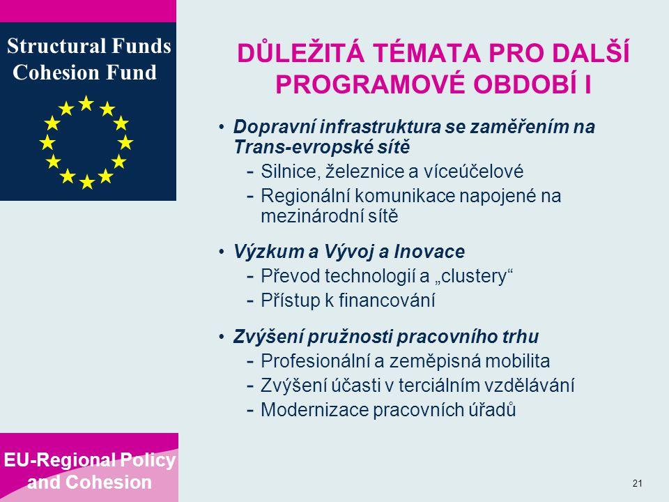 """EU-Regional Policy and Cohesion Structural Funds Cohesion Fund 21 DŮLEŽITÁ TÉMATA PRO DALŠÍ PROGRAMOVÉ OBDOBÍ I Dopravní infrastruktura se zaměřením na Trans-evropské sítě - Silnice, železnice a víceúčelové - Regionální komunikace napojené na mezinárodní sítě Výzkum a Vývoj a Inovace - Převod technologií a """"clustery - Přístup k financování Zvýšení pružnosti pracovního trhu - Profesionální a zeměpisná mobilita - Zvýšení účasti v terciálním vzdělávání - Modernizace pracovních úřadů"""