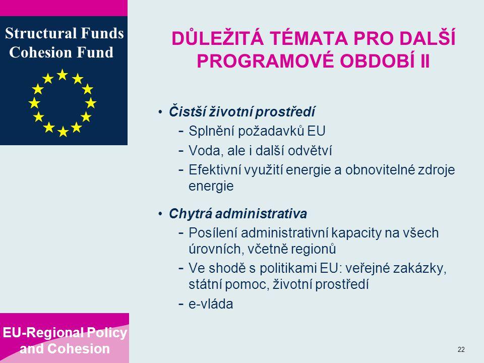 EU-Regional Policy and Cohesion Structural Funds Cohesion Fund 22 DŮLEŽITÁ TÉMATA PRO DALŠÍ PROGRAMOVÉ OBDOBÍ II Čistší životní prostředí - Splnění požadavků EU - Voda, ale i další odvětví - Efektivní využití energie a obnovitelné zdroje energie Chytrá administrativa - Posílení administrativní kapacity na všech úrovních, včetně regionů - Ve shodě s politikami EU: veřejné zakázky, státní pomoc, životní prostředí - e-vláda