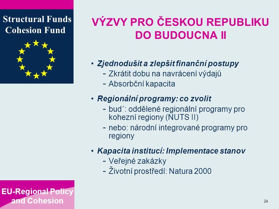 EU-Regional Policy and Cohesion Structural Funds Cohesion Fund 24 VÝZVY PRO ČESKOU REPUBLIKU DO BUDOUCNA II Zjednodušit a zlepšit finanční postupy - Zkrátit dobu na navrácení výdajů - Absorbční kapacita Regionální programy: co zvolit - bud´: oddělené regionální programy pro kohezní regiony (NUTS II) - nebo: národní integrované programy pro regiony Kapacita institucí: Implementace stanov - Veřejné zakázky - Životní prostředí: Natura 2000