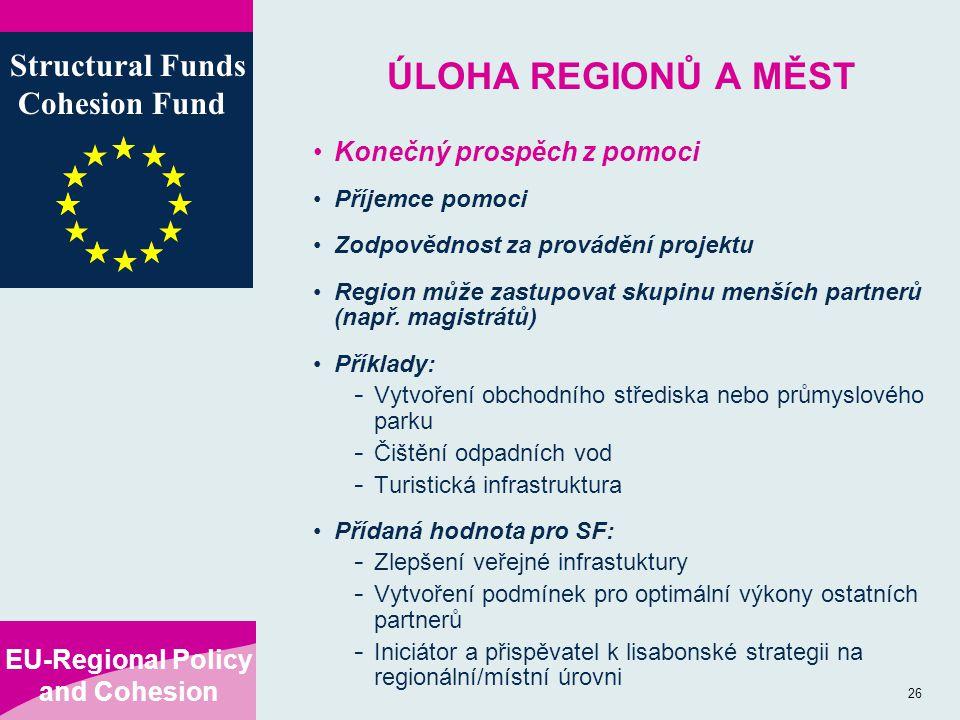 EU-Regional Policy and Cohesion Structural Funds Cohesion Fund 26 ÚLOHA REGIONŮ A MĚST Konečný prospěch z pomoci Příjemce pomoci Zodpovědnost za provádění projektu Region může zastupovat skupinu menších partnerů (např.