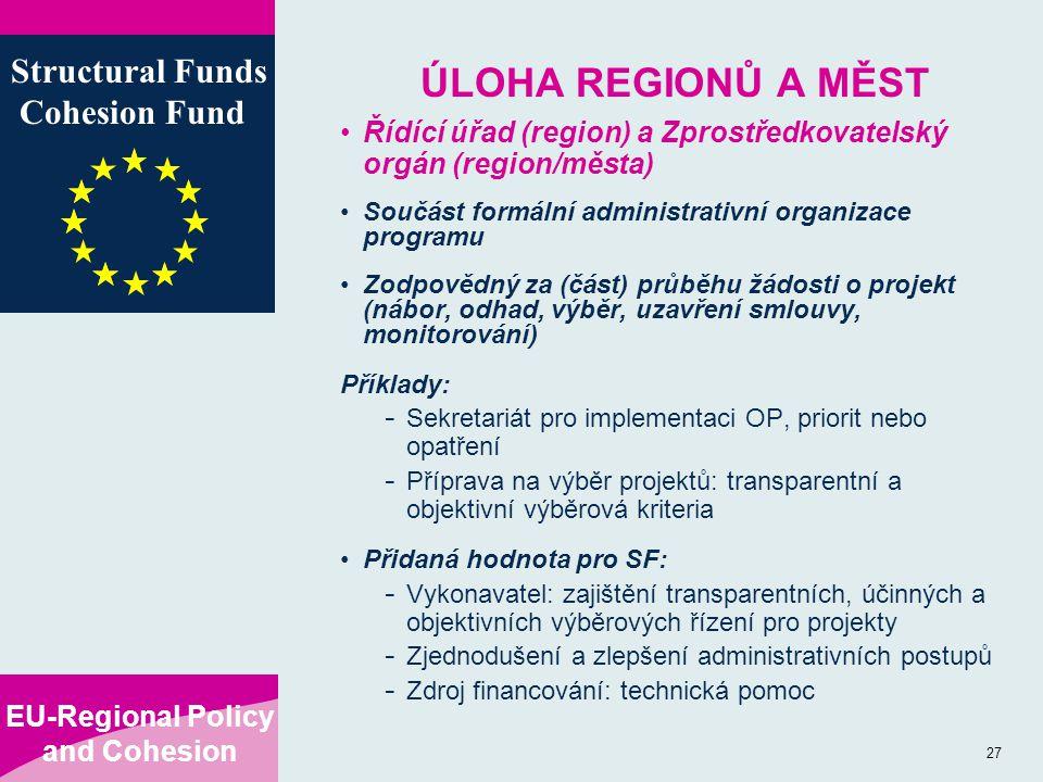 EU-Regional Policy and Cohesion Structural Funds Cohesion Fund 27 ÚLOHA REGIONŮ A MĚST Řídící úřad (region) a Zprostředkovatelský orgán (region/města) Součást formální administrativní organizace programu Zodpovědný za (část) průběhu žádosti o projekt (nábor, odhad, výběr, uzavření smlouvy, monitorování) Příklady: - Sekretariát pro implementaci OP, priorit nebo opatření - Příprava na výběr projektů: transparentní a objektivní výběrová kriteria Přidaná hodnota pro SF: - Vykonavatel: zajištění transparentních, účinných a objektivních výběrových řízení pro projekty - Zjednodušení a zlepšení administrativních postupů - Zdroj financování: technická pomoc