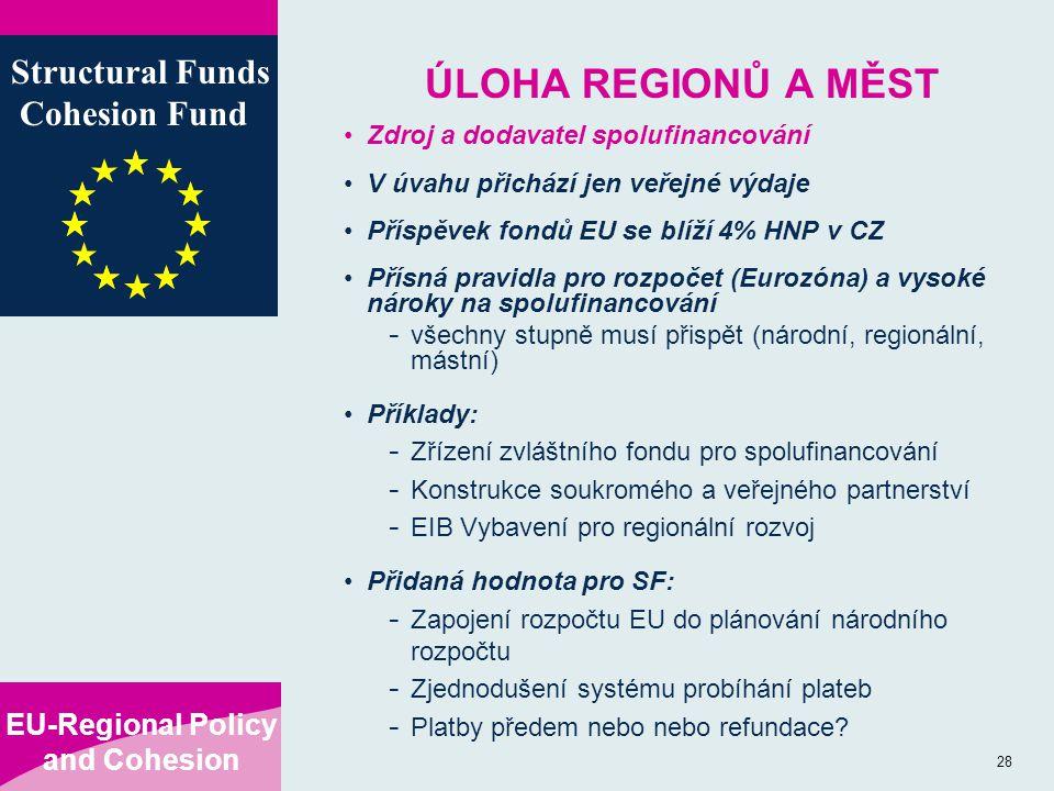 EU-Regional Policy and Cohesion Structural Funds Cohesion Fund 28 ÚLOHA REGIONŮ A MĚST Zdroj a dodavatel spolufinancování V úvahu přichází jen veřejné výdaje Příspěvek fondů EU se blíží 4% HNP v CZ Přísná pravidla pro rozpočet (Eurozóna) a vysoké nároky na spolufinancování - všechny stupně musí přispět (národní, regionální, mástní) Příklady: - Zřízení zvláštního fondu pro spolufinancování - Konstrukce soukromého a veřejného partnerství - EIB Vybavení pro regionální rozvoj Přidaná hodnota pro SF: - Zapojení rozpočtu EU do plánování národního rozpočtu - Zjednodušení systému probíhání plateb - Platby předem nebo nebo refundace?
