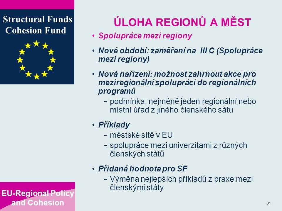 EU-Regional Policy and Cohesion Structural Funds Cohesion Fund 31 ÚLOHA REGIONŮ A MĚST Spolupráce mezi regiony Nové období: zaměření na III C (Spolupráce mezi regiony) Nová nařízení: možnost zahrnout akce pro meziregionální spolupráci do regionálních programů - podmínka: nejméně jeden regionální nebo místní úřad z jiného členského sátu Příklady - městské sítě v EU - spolupráce mezi univerzitami z různých členských států Přidaná hodnota pro SF - Výměna nejlepších příkladů z praxe mezi členskými státy